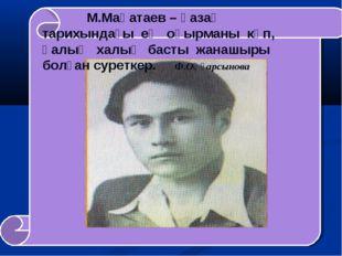 М.Мақатаев – қазақ тарихындағы ең оқырманы көп, қалың халық басты жанашыры б