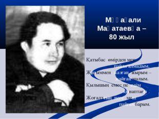 Мұқағали Мақатаевқа – 80 жыл Қатыбас өмірден мен пайда алмадым, Жаныммен жаз