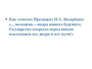 Как отметил Президент Н.А. Назарбаев: «... молодежь – опора нашего будущего.