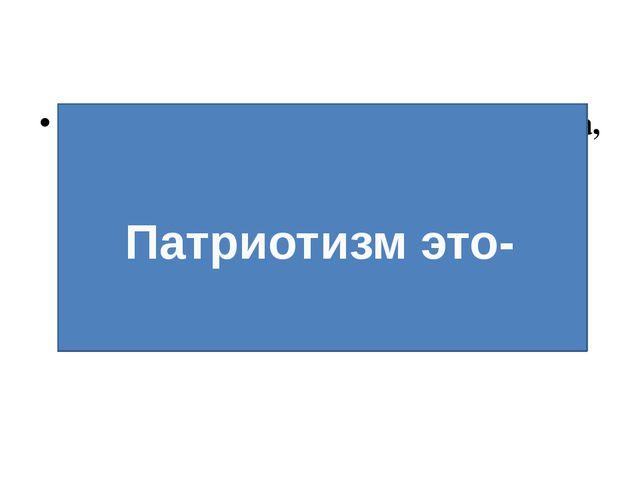 Патриотизм – (греч. рatris – Родина, Отечество) – любовь к родине – одно из н...