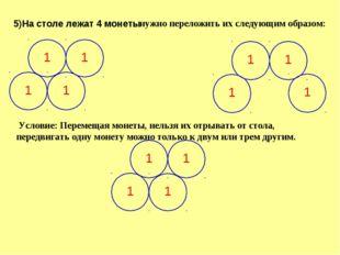 5)На столе лежат 4 монеты нужно переложить их следующим образом: Условие: Пер