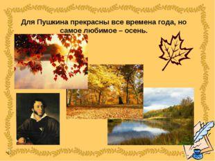 Для Пушкина прекрасны все времена года, но самое любимое – осень.