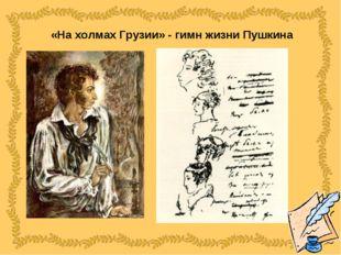 «На холмах Грузии» - гимн жизни Пушкина