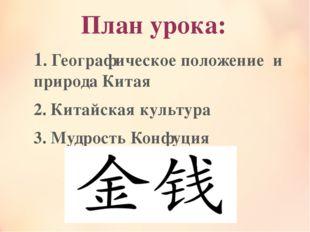 План урока: 1. Географическое положение и природа Китая 2. Китайская культура