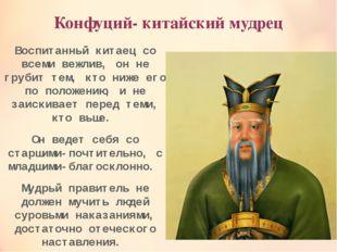 Конфуций- китайский мудрец Воспитанный китаец со всеми вежлив, он не грубит т