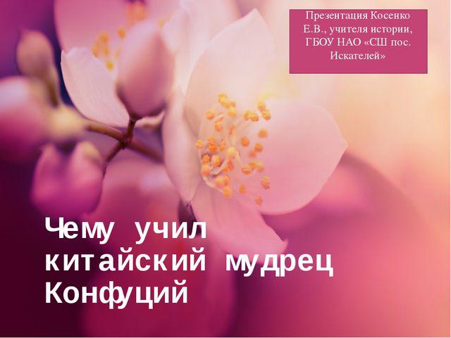 Чему учил китайский мудрец Конфуций Презентация Косенко Е.В., учителя истории...