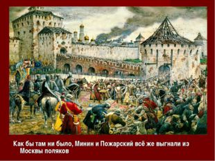 Как бы там ни было, Минин и Пожарский всё же выгнали из Москвы поляков