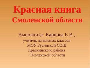 Красная книга Смоленской области Выполнила: Карпова Е.В., учитель начальных
