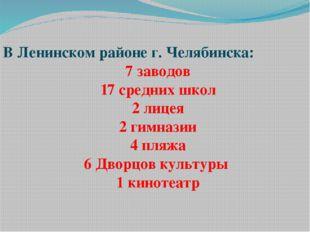 В Ленинском районе г. Челябинска: 7 заводов 17 средних школ 2 лицея 2 гимнази