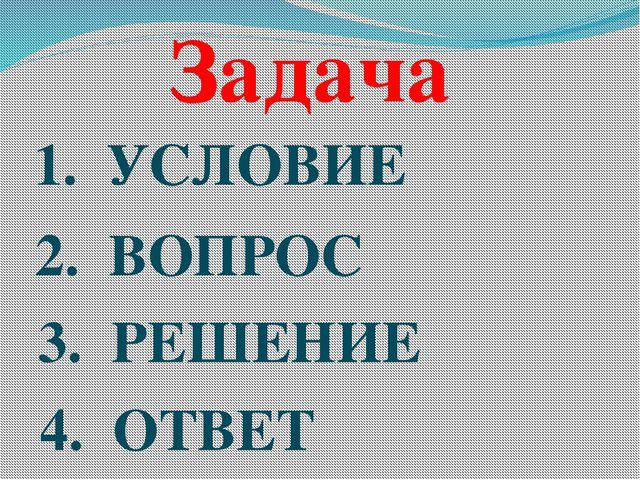 Задача 1. УСЛОВИЕ 2. ВОПРОС 3. РЕШЕНИЕ 4. ОТВЕТ