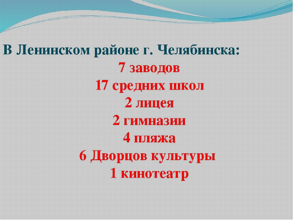 В Ленинском районе г. Челябинска: 7 заводов 17 средних школ 2 лицея 2 гимнази...
