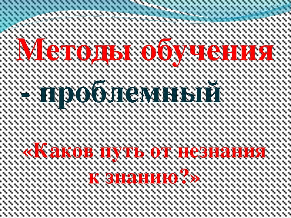 - проблемный Методы обучения «Каков путь от незнания к знанию?»