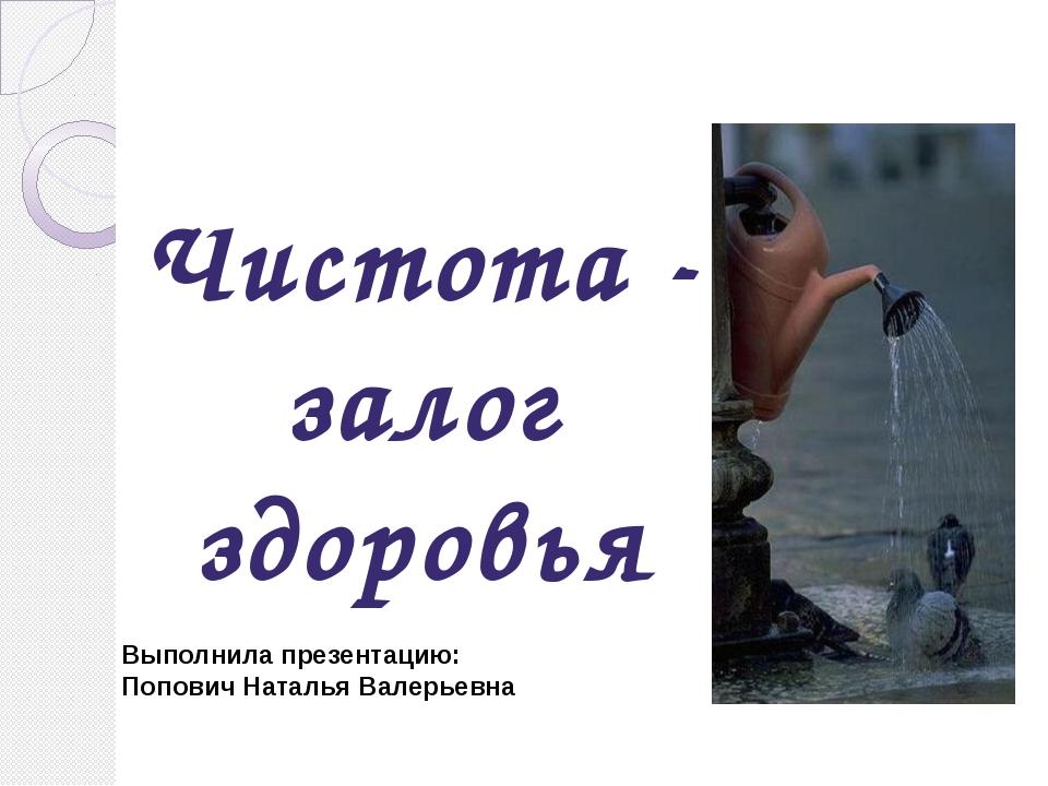 Чистота - залог здоровья Выполнила презентацию: Попович Наталья Валерьевна