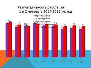 Результативность работы за 1 и 2 четверть 2014-2015 уч. год
