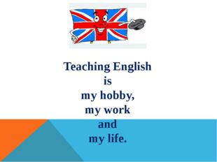 Teaching English is my hobby, my work and my life.
