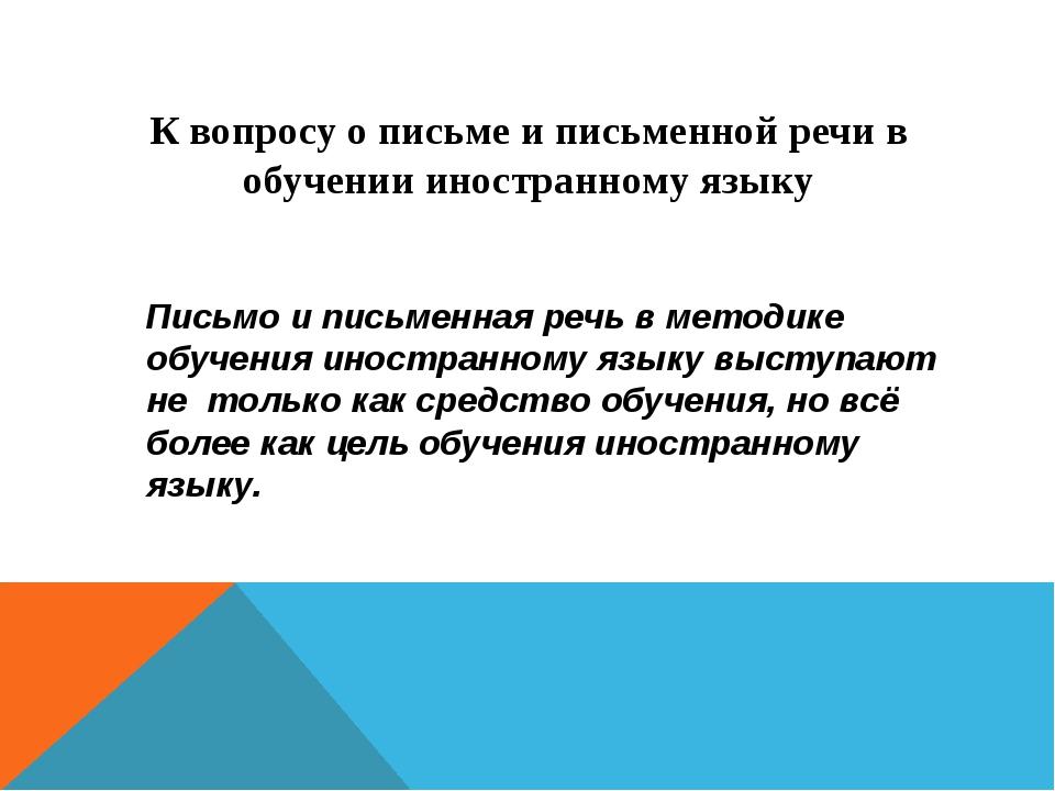 К вопросу о письме и письменной речи в обучении иностранному языку Письмо и п...