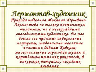 Лермонтов-художник Природа наделила Михаила Юрьевича Лермонтова не только поэ