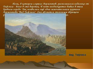 Полк, в котором служил Лермонтов, располагался недалеко от Тифлиса - всего в