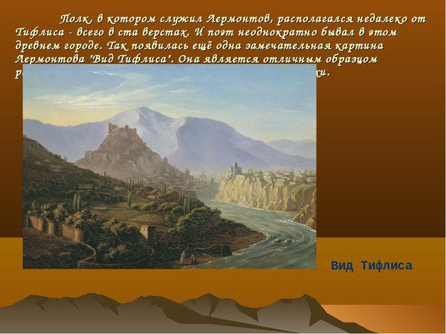 Полк, в котором служил Лермонтов, располагался недалеко от Тифлиса - всего в...