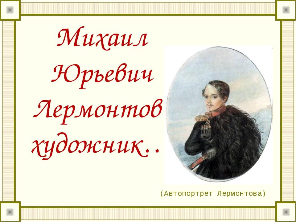 Михаил Юрьевич Лермонтов- художник… (Автопортрет Лермонтова)