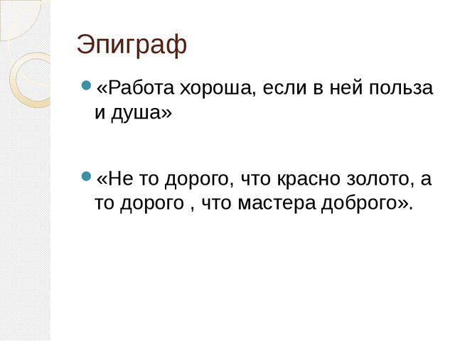 Эпиграф «Работа хороша, если в ней польза и душа» «Не то дорого, что красно з...