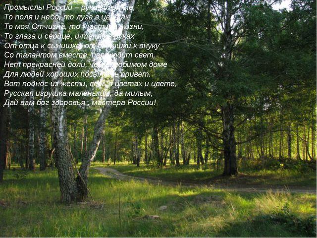 Промыслы России – руки золотые, То поля и небо, то луга в цветах, То моя Отч...