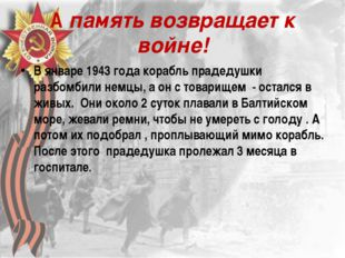 А память возвращает к войне! В январе 1943 года корабль прадедушки разбомбили