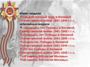 Имеет медали «За доблестный труд в Великой Отечественной войне 1941-1945 г.г.