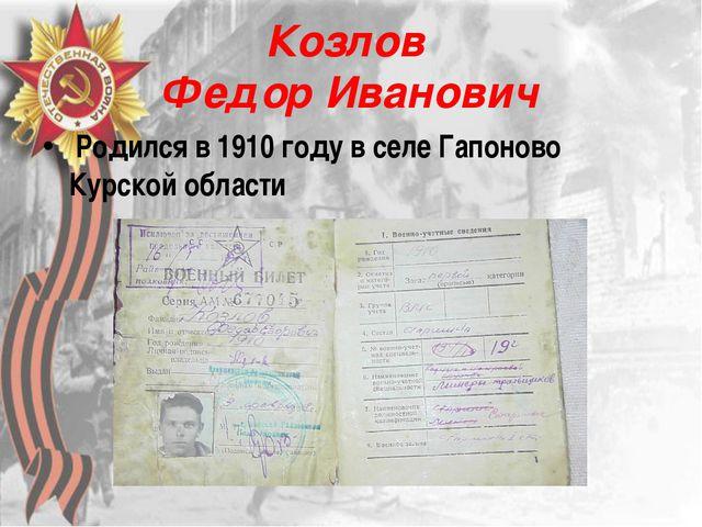 Козлов Федор Иванович Родился в 1910 году в селе Гапоново Курской области