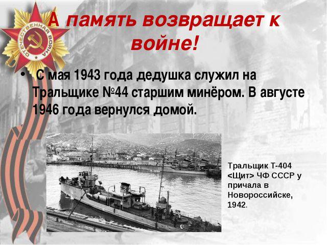 А память возвращает к войне! С мая 1943 года дедушка служил на Тральщике №44...