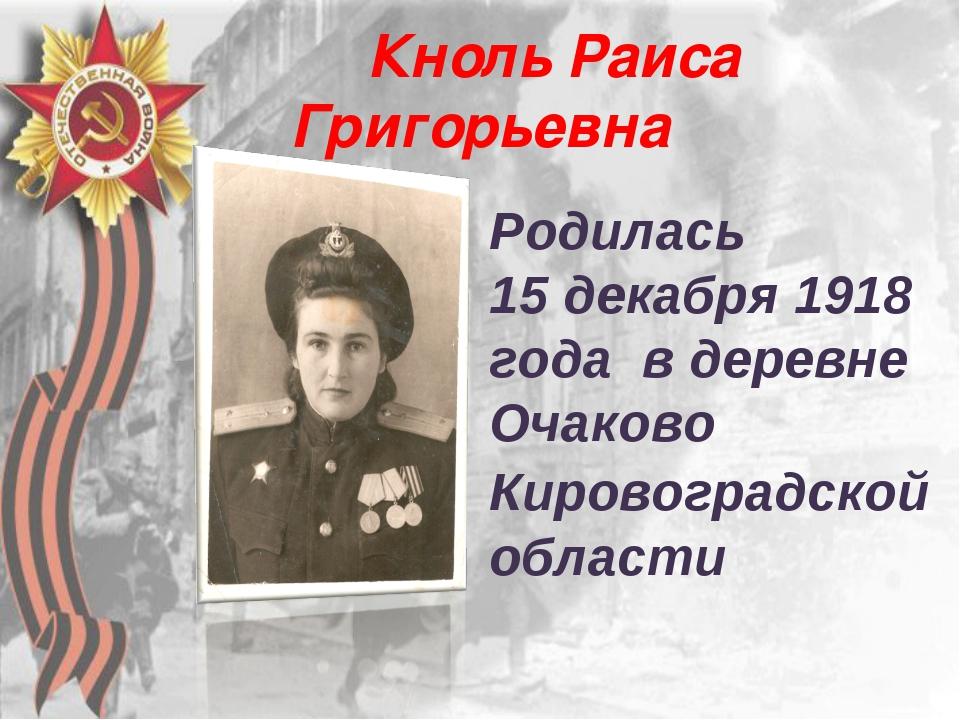 Кноль Раиса Григорьевна Родилась 15 декабря 1918 года в деревне Очаково Киро...