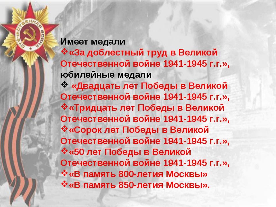 Имеет медали «За доблестный труд в Великой Отечественной войне 1941-1945 г.г....