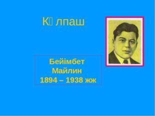 Күлпаш Бейімбет Майлин 1894 – 1938 жж