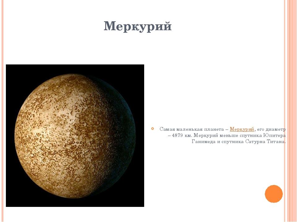 Меркурий Самая маленькая планета – Меркурий, его диаметр – 4879 км. Меркурий...