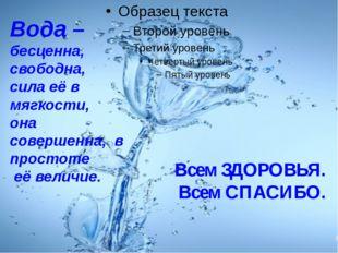 Всем ЗДОРОВЬЯ. Всем СПАСИБО. Вода – бесценна, свободна, сила её в мягкости,
