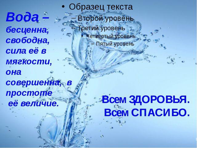 Всем ЗДОРОВЬЯ. Всем СПАСИБО. Вода – бесценна, свободна, сила её в мягкости,...