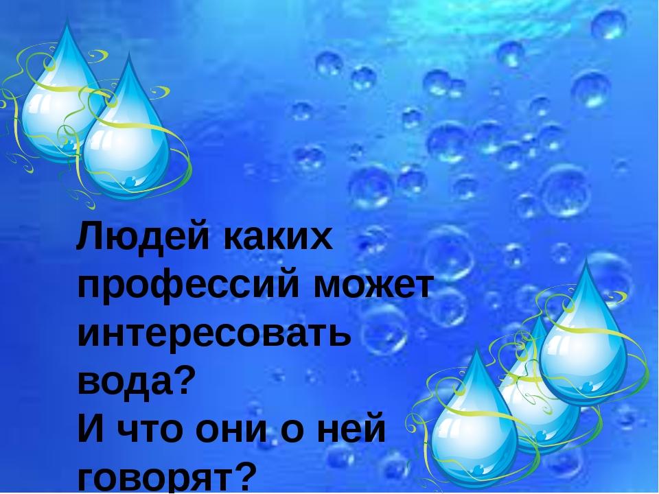 Людей каких профессий может интересовать вода? И что они о ней говорят?