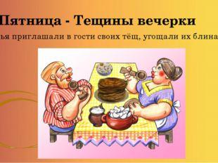 Пятница - Тещины вечерки Зятья приглашали в гости своих тёщ, угощали их блина