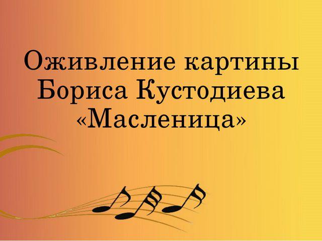 Оживление картины Бориса Кустодиева «Масленица»