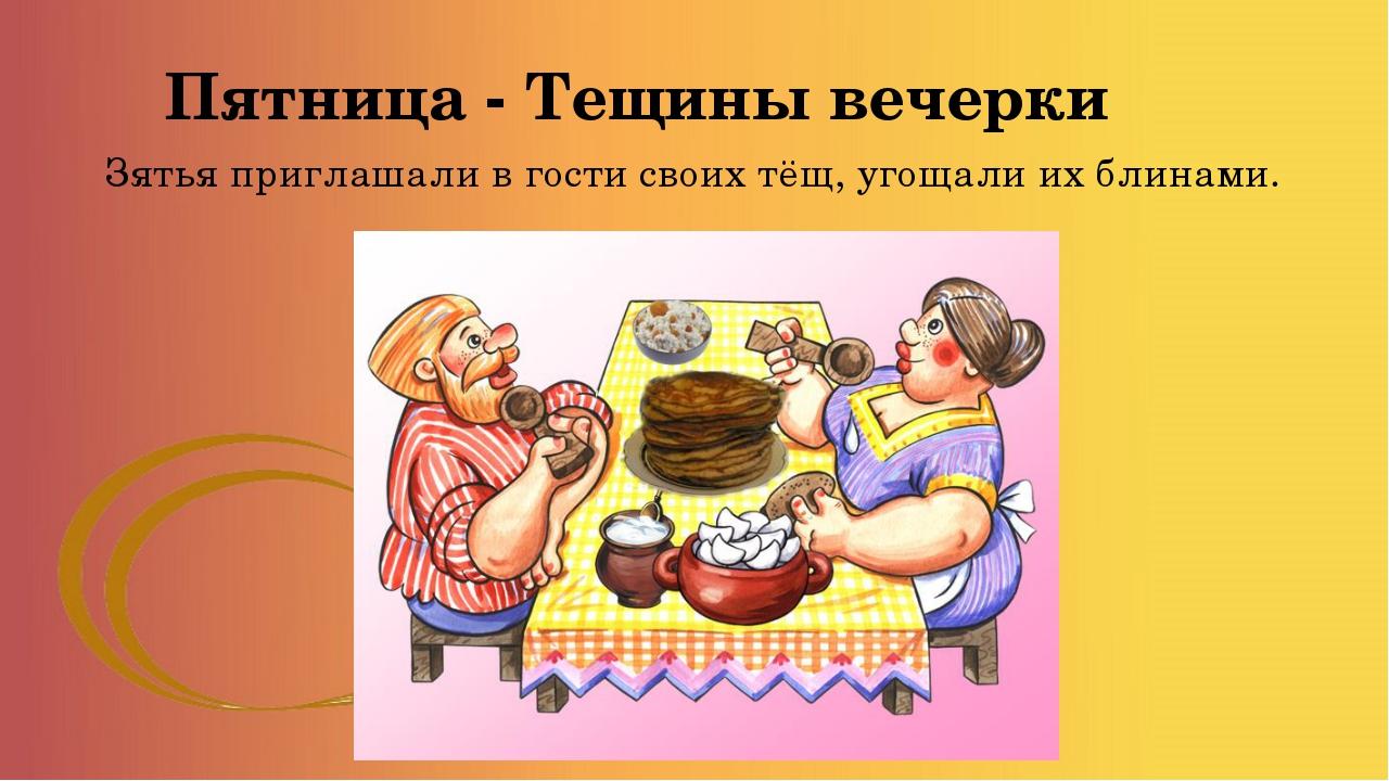 Пятница - Тещины вечерки Зятья приглашали в гости своих тёщ, угощали их блина...