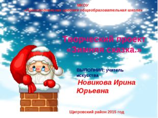 Творческий проект «Зимняя сказка.» ВЫПОЛНИЛ: учитель искусства Новикова Ирина