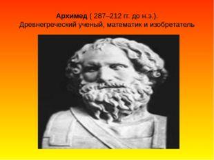 Архимед ( 287–212 гг. до н.э.). Древнегреческий ученый, математик и изобретат