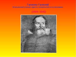 Галилео Галилей Итальянский ученый, один из основателей естествознания. (1564