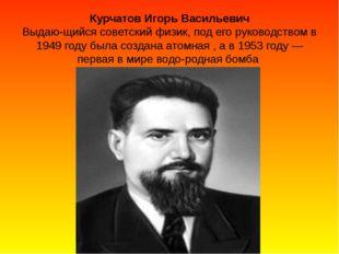 Курчатов Игорь Васильевич Выдающийся советский физик, под его руководством