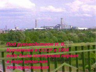 Под руководством И. В. Курчатова в СССР в 1954 году была построена первая в м
