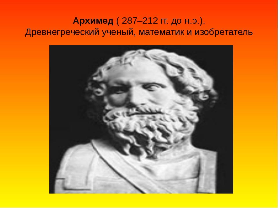 Архимед ( 287–212 гг. до н.э.). Древнегреческий ученый, математик и изобретат...