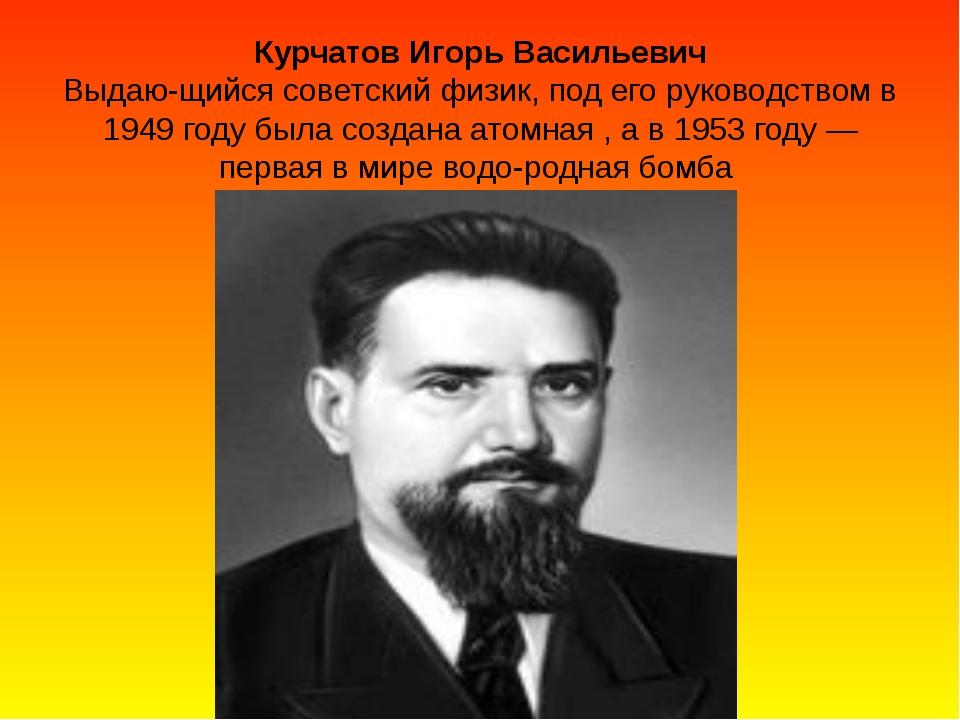Курчатов Игорь Васильевич Выдающийся советский физик, под его руководством...