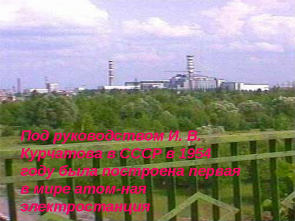 Под руководством И. В. Курчатова в СССР в 1954 году была построена первая в м...