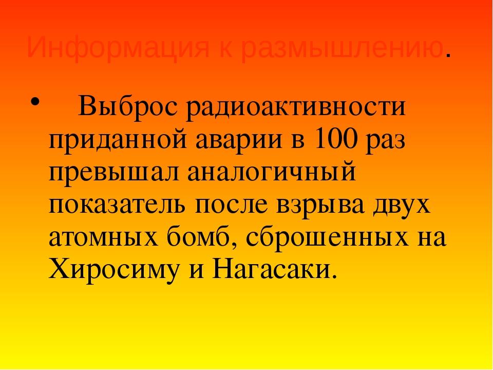 Информация к размышлению.  Выброс радиоактивности приданной аварии в 100 р...
