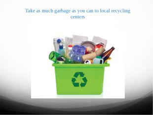 Take as much garbage as you can to local recycling centers